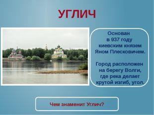 УГЛИЧ Основан в 937 году киевским князем Яном Плесковичем. Город расположен н
