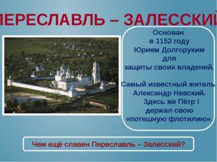 ПЕРЕСЛАВЛЬ – ЗАЛЕССКИЙ Основан в 1152 году Юрием Долгоруким для защиты своих