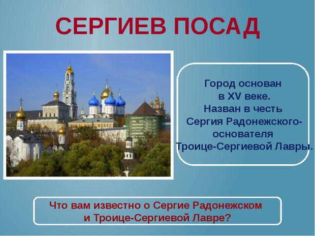 СЕРГИЕВ ПОСАД Город основан в XV веке. Назван в честь Сергия Радонежского- ос...
