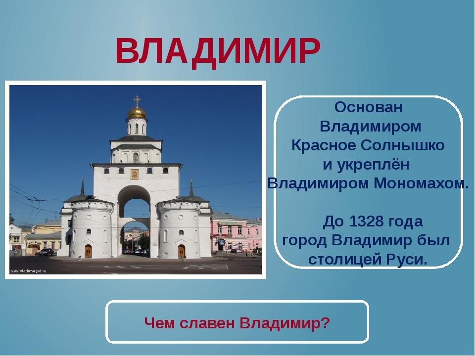 ВЛАДИМИР Основан Владимиром Красное Солнышко и укреплён Владимиром Мономахом....