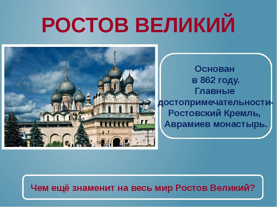 РОСТОВ ВЕЛИКИЙ Основан в 862 году. Главные достопримечательности- Ростовский...
