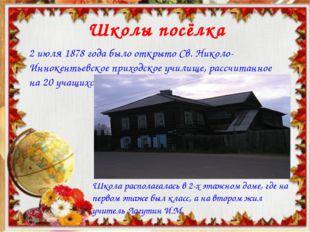 Школы посёлка 2 июля 1878 года было открыто Св. Николо-Иннокентьевское приход
