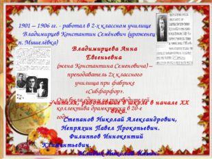 1901 – 1906 гг. - работал в 2-х классном училище Владимирцев Константин Семён