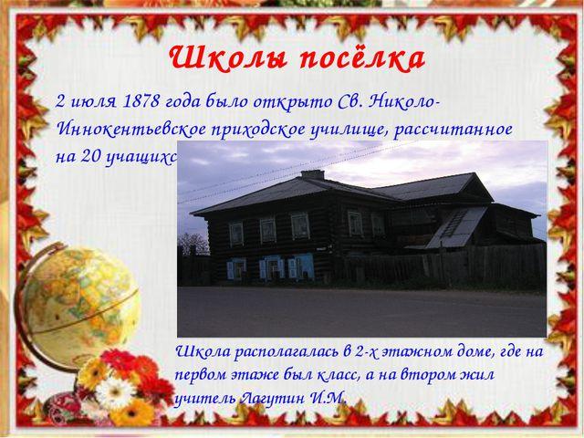 Школы посёлка 2 июля 1878 года было открыто Св. Николо-Иннокентьевское приход...