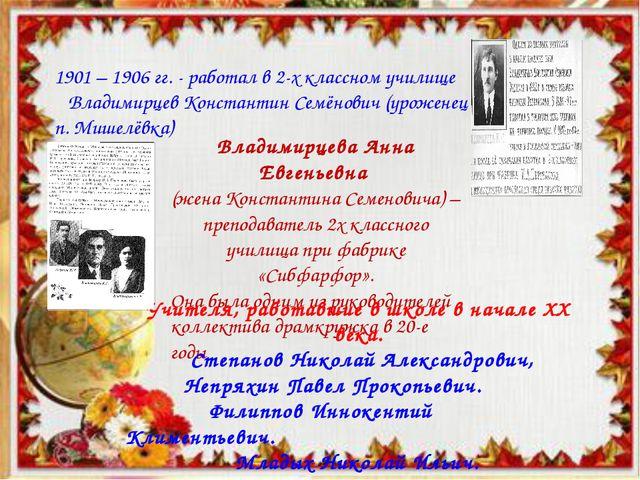 1901 – 1906 гг. - работал в 2-х классном училище Владимирцев Константин Семён...