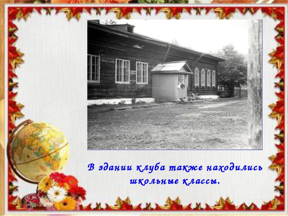 В здании клуба также находились школьные классы.