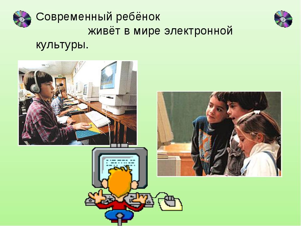 Современный ребёнок живёт в мире электронной культуры.