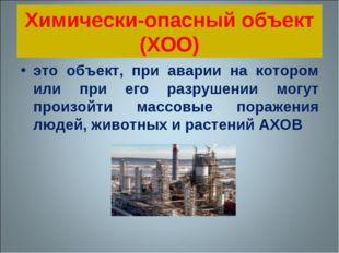 Химически-опасный объект (ХОО) это объект, при аварии на котором или при его
