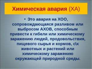 Химическая авария (ХА) Это авария на ХОО, сопровождающаяся разливом или выбро