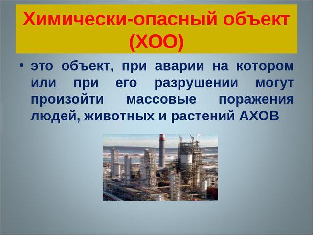 Химически-опасный объект (ХОО) это объект, при аварии на котором или при его...