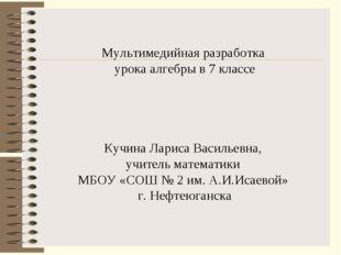 Мультимедийная разработка урока алгебры в 7 классе Кучина Лариса Васильевна,