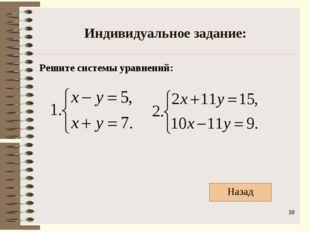 Индивидуальное задание: Решите системы уравнений: * Назад