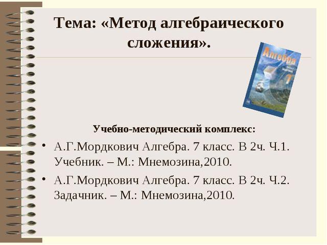 Тема: «Метод алгебраического сложения». Учебно-методический комплекс: А.Г.Мор...