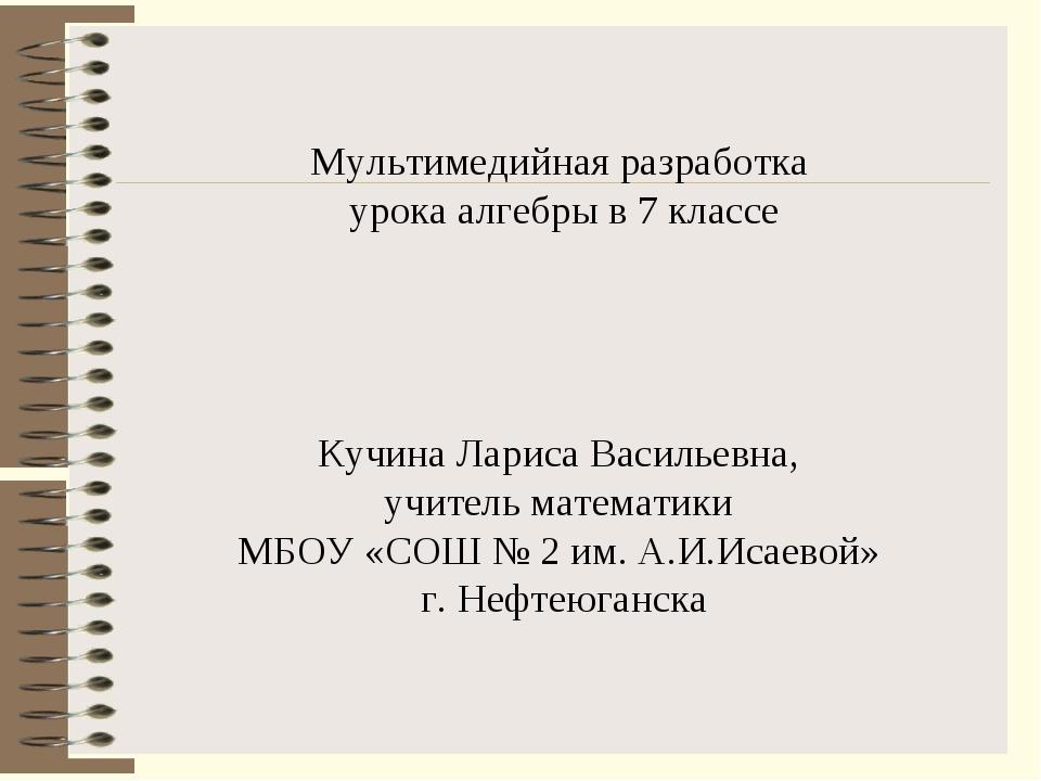 Мультимедийная разработка урока алгебры в 7 классе Кучина Лариса Васильевна,...