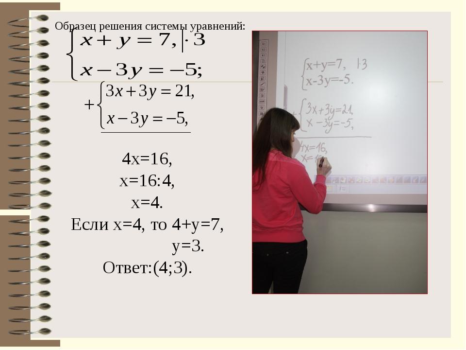 4х=16, х=16:4, х=4. Если х=4, то 4+у=7, у=3. Ответ:(4;3). Образец решения сис...