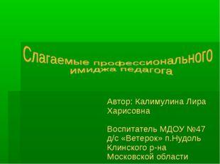 Автор: Калимулина Лира Харисовна Воспитатель МДОУ №47 д/с «Ветерок» п.Нудоль