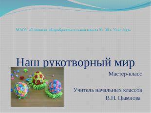 МАОУ «Основная общеобразовательная школа № 38 г. Улан-Удэ» Наш рукотворный ми