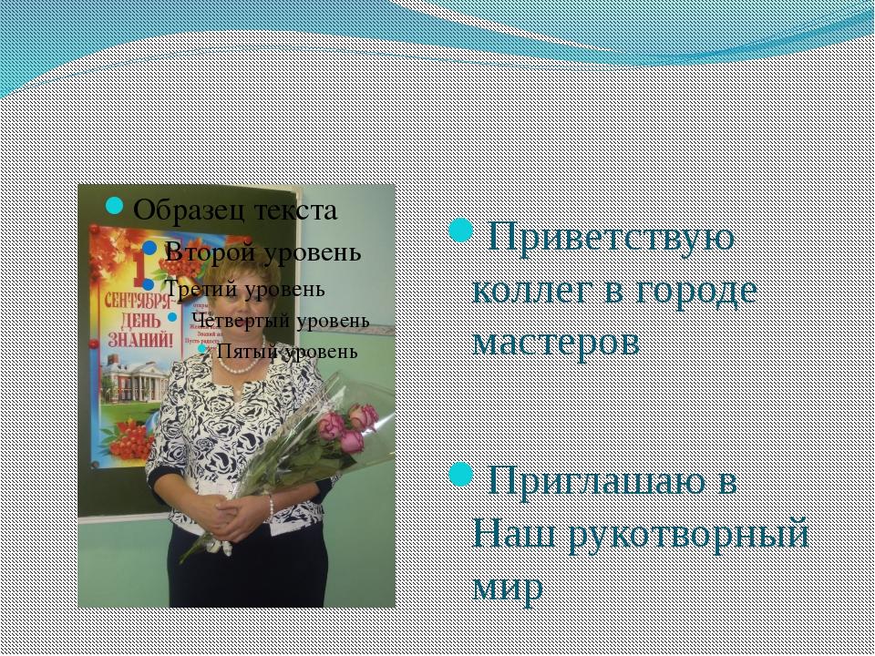 Приветствую коллег в городе мастеров Приглашаю в Наш рукотворный мир