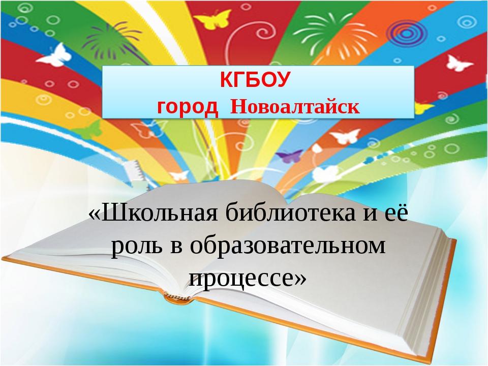 КГБОУ город Новоалтайск «Школьная библиотека и её роль в образовательном про...