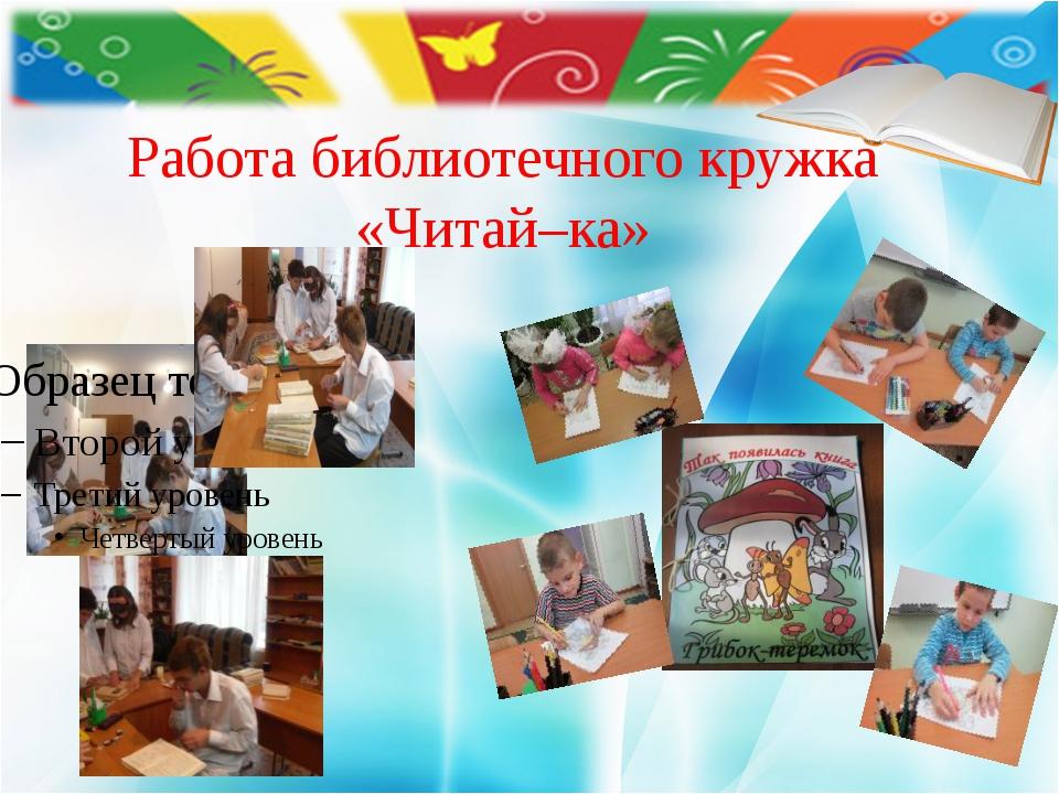 Работа библиотечного кружка «Читай–ка»
