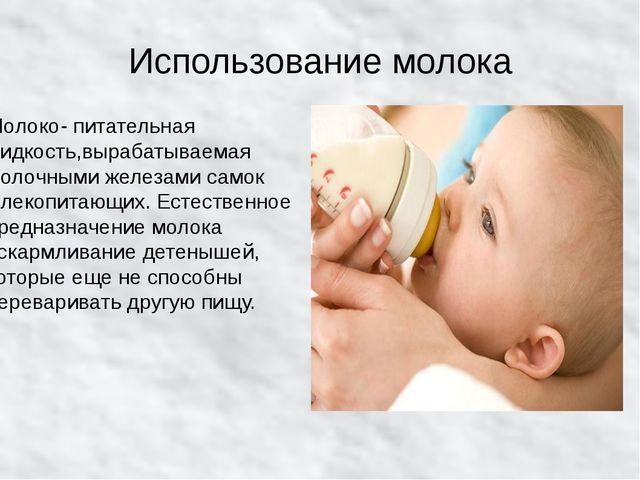 Использование молока Молоко- питательная жидкость,вырабатываемая молочными же...