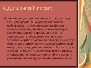 К.Д.Ушинский писал: «Главнейшая дорога человеческого воспитания есть убеждени