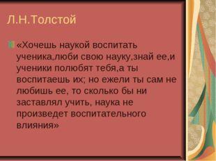 Л.Н.Толстой «Хочешь наукой воспитать ученика,люби свою науку,знай ее,и ученик