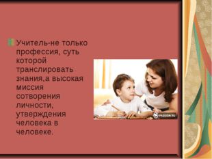 Учитель-не только профессия, суть которой транслировать знания,а высокая мисс