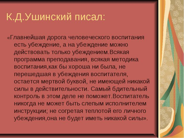 К.Д.Ушинский писал: «Главнейшая дорога человеческого воспитания есть убеждени...