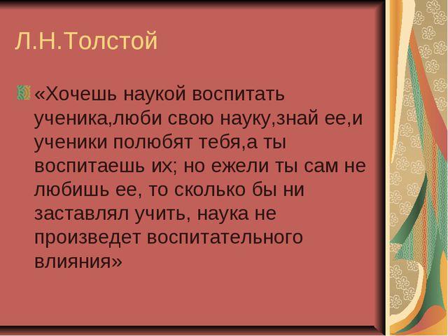 Л.Н.Толстой «Хочешь наукой воспитать ученика,люби свою науку,знай ее,и ученик...