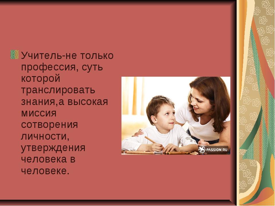 Учитель-не только профессия, суть которой транслировать знания,а высокая мисс...
