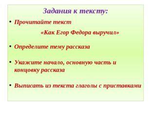 Задания к тексту: Прочитайте текст «Как Егор Федора выручил» Определите тему