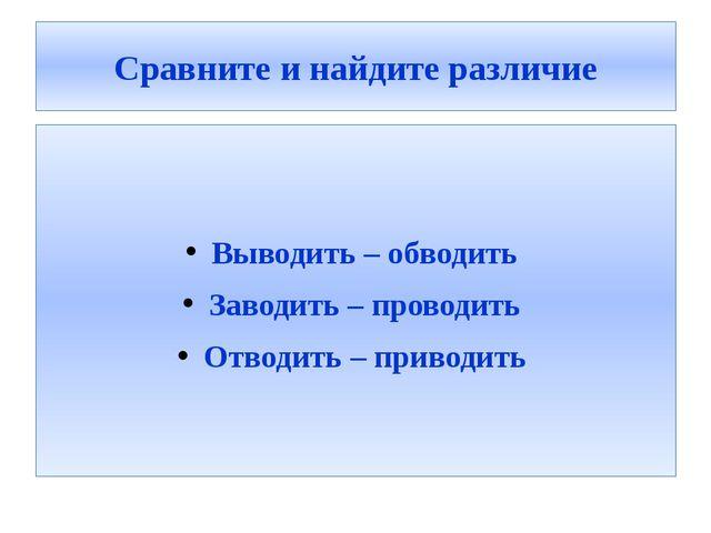 Сравните и найдите различие Выводить – обводить Заводить – проводить Отводить...