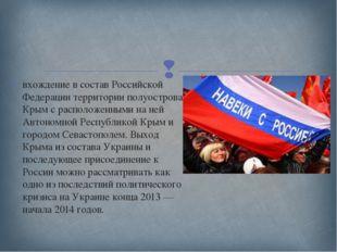 вхождение в состав Российской Федерации территории полуострова Крым с располо