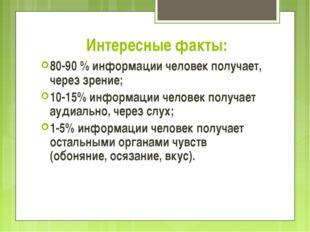 Интересные факты: 80-90 % информации человек получает, через зрение; 10-15% и