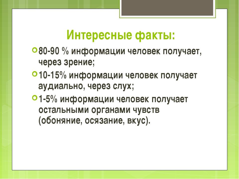 Интересные факты: 80-90 % информации человек получает, через зрение; 10-15% и...