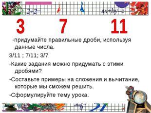 -придумайте правильные дроби, используя данные числа. 3/11 ; 7/11; 3/7 -Каки