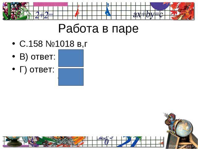 Работа в паре С.158 №1018 в,г В) ответ: Г) ответ: ProPowerPoint.Ru
