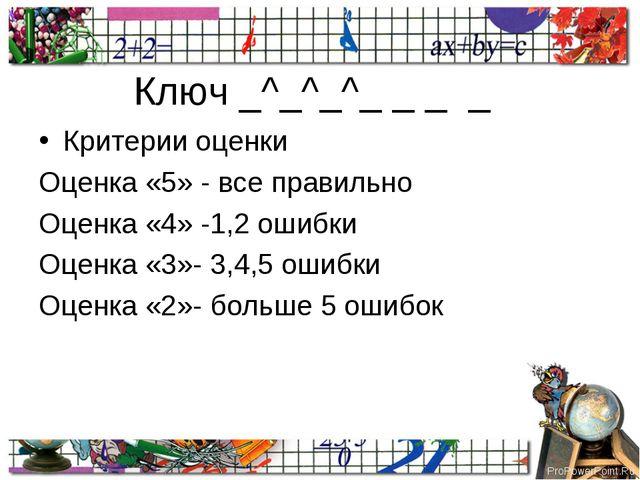 Ключ _^_^_^_ _ _ _ Критерии оценки Оценка «5» - все правильно Оценка «4» -1,2...