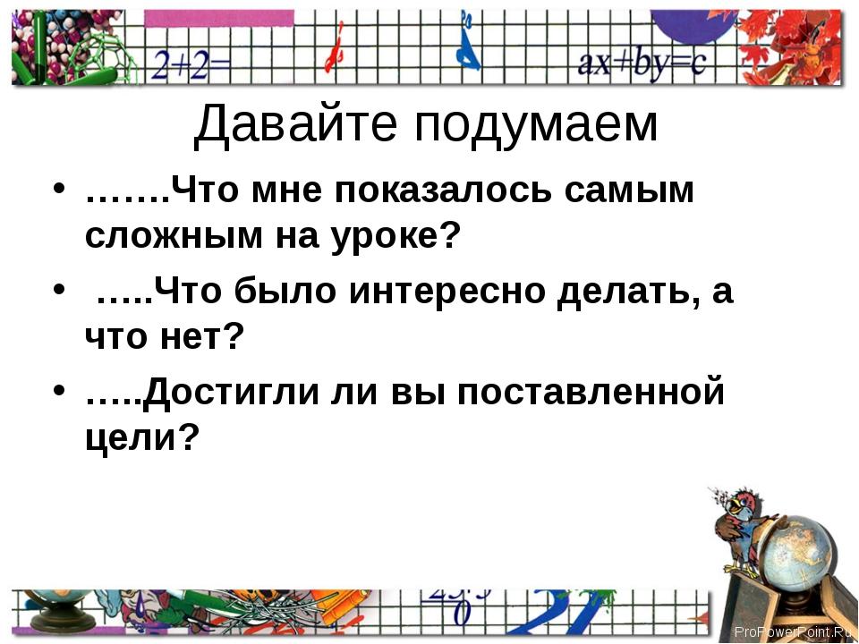 Давайте подумаем …….Что мне показалось самым сложным на уроке? …..Что было ин...