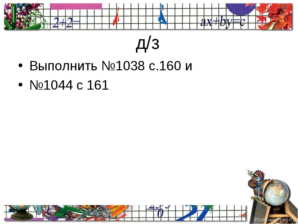 д/з Выполнить №1038 с.160 и №1044 с 161 ProPowerPoint.Ru