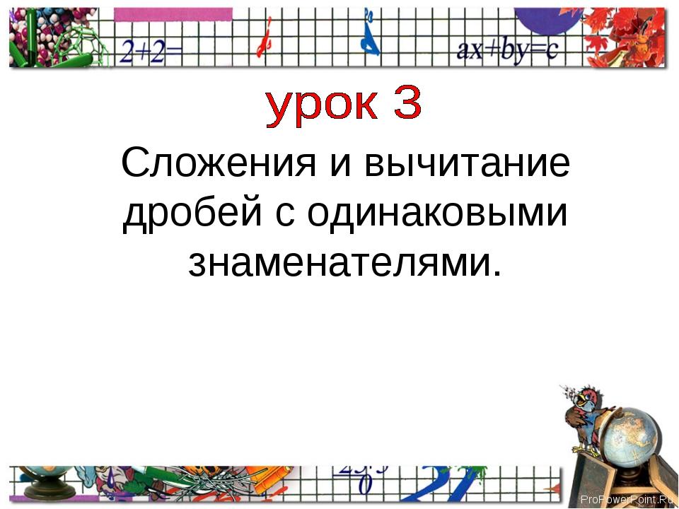 Сложения и вычитание дробей с одинаковыми знаменателями. ProPowerPoint.Ru