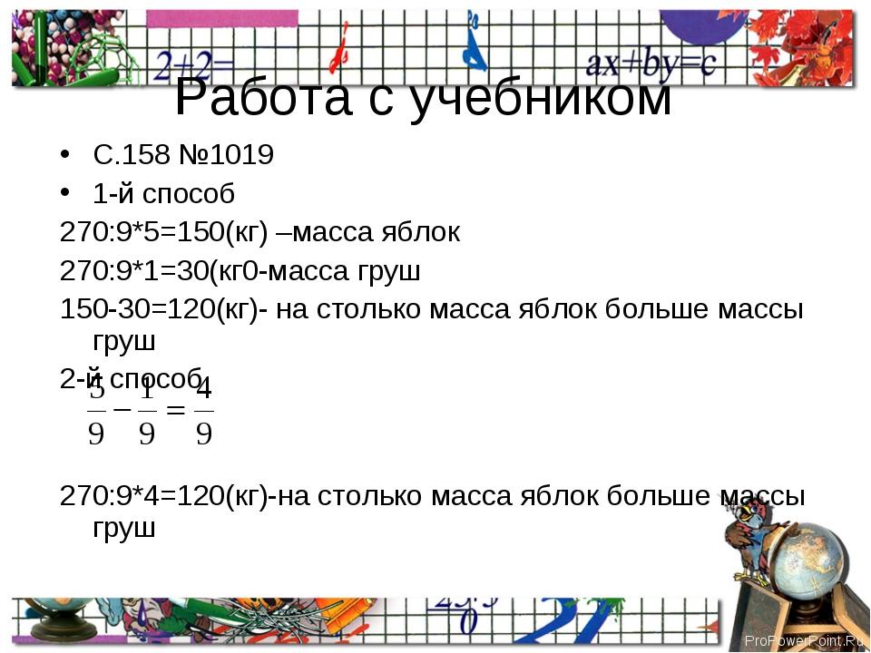 Работа с учебником С.158 №1019 1-й способ 270:9*5=150(кг) –масса яблок 270:9*...