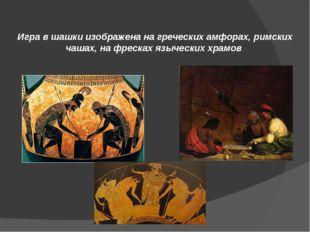 Игра в шашки изображена на греческих амфорах, римских чашах, на фресках языче