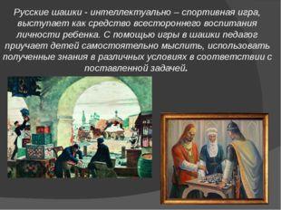 Русские шашки - интеллектуально – спортивная игра, выступает как средство все