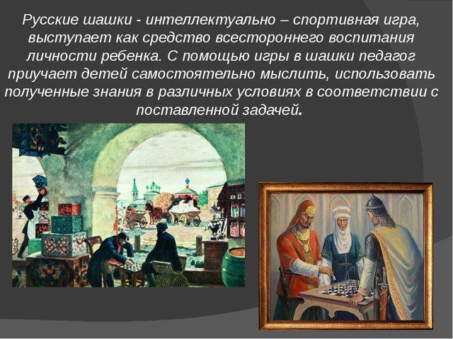 Русские шашки - интеллектуально – спортивная игра, выступает как средство все...