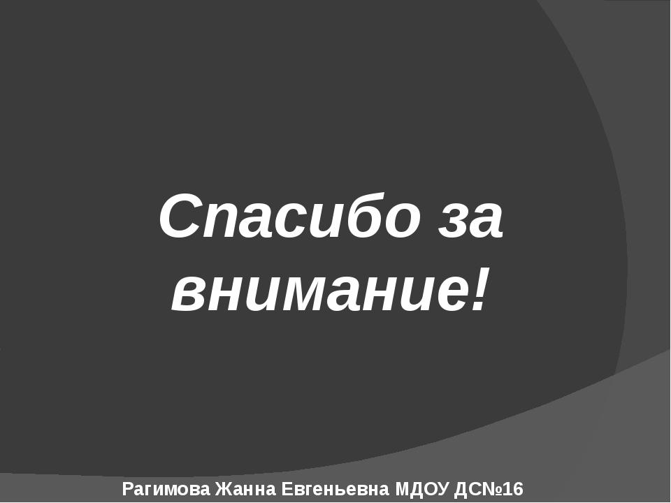Спасибо за внимание! Рагимова Жанна Евгеньевна МДОУ ДС№16 г.Копейск