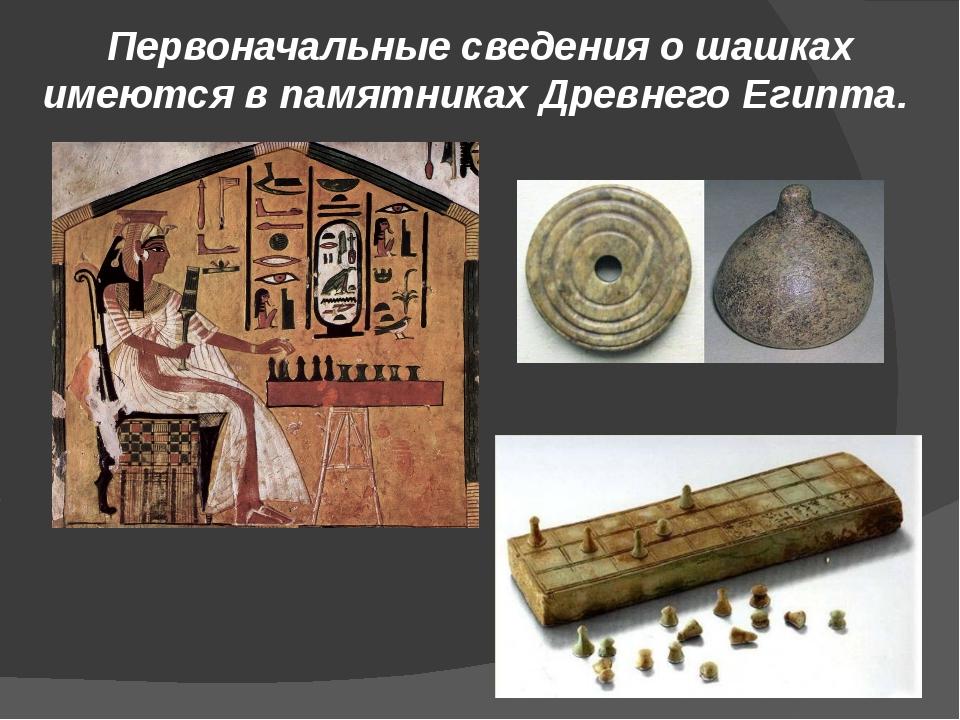 Первоначальные сведения о шашках имеются в памятниках Древнего Египта.