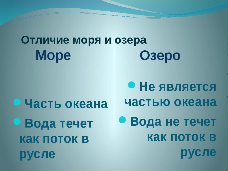 Отличие моря и озера Море Озеро Часть океана Вода течет как поток в русле Не...