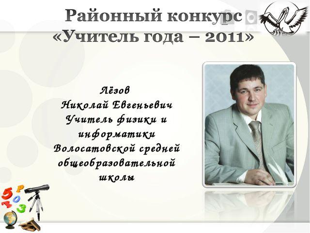Лёзов Николай Евгеньевич Учитель физики и информатики Волосатовской средней о...